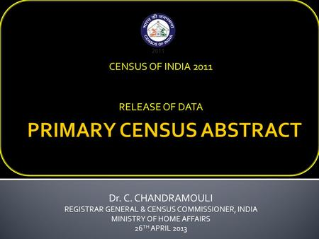 Dr. C. CHANDRAMOULI REGISTRAR GENERAL & CENSUS COMMISSIONER, INDIA MINISTRY OF HOME AFFAIRS 26 TH APRIL 2013 CENSUS OF INDIA 2011 RELEASE OF DATA.