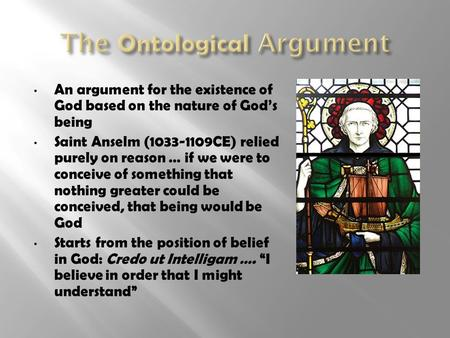 An argument for the existence of God based on the nature of God's being Saint Anselm (1033-1109CE) relied purely on reason … if we were to conceive of.