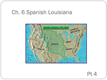 Ch. 6 Spanish Louisiana Pt 4. Napoleon Bonaparte After killing the French king, French general Napoleon Bonaparte became dictator of France He wants Louisiana.