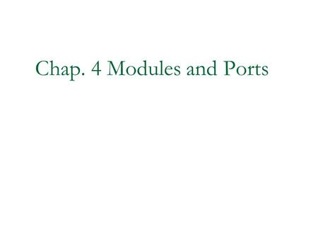 Chap. 4 Modules and Ports. 2 Modules and Ports Modules Ports Hierarchical Names Summary.