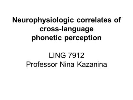 Neurophysiologic correlates of cross-language phonetic perception LING 7912 Professor Nina Kazanina.
