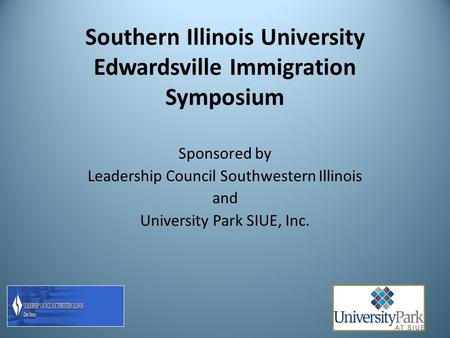 Southern Illinois University Edwardsville Immigration Symposium Sponsored by Leadership Council Southwestern Illinois and University Park SIUE, Inc.