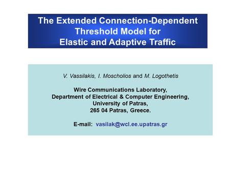The Extended Connection-Dependent Threshold Model for Elastic and Adaptive Traffic V. Vassilakis, I. Moscholios and M. Logothetis Wire Communications Laboratory,