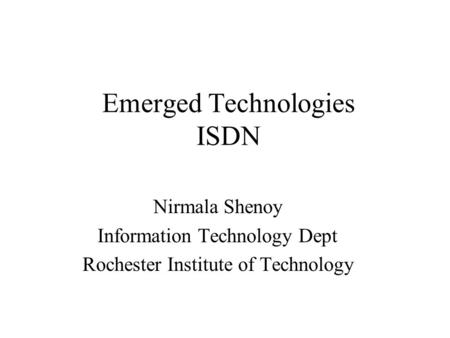 Emerged Technologies ISDN Nirmala Shenoy Information Technology Dept Rochester Institute of Technology.