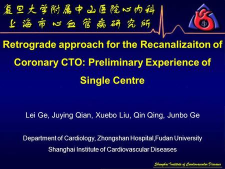 Retrograde approach for the Recanalizaiton of Coronary CTO: Preliminary Experience of Single Centre Lei Ge, Juying Qian, Xuebo Liu, Qin Qing, Junbo Ge.