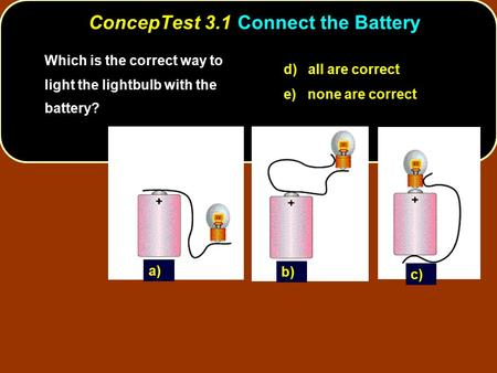 ConcepTest 3.1Connect the Battery Which is the correct way to light the lightbulb with the battery? d) all are correct e) none are correct a) c) b)