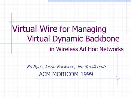 Virtual Wire for Managing Virtual Dynamic Backbone in Wireless Ad Hoc Networks Bo Ryu, Jason Erickson, Jim Smallcomb ACM MOBICOM 1999.