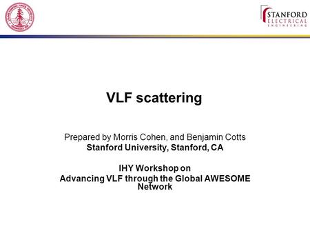 VLF scattering Prepared by Morris Cohen, and Benjamin Cotts Stanford University, Stanford, CA IHY Workshop on Advancing VLF through the Global AWESOME.