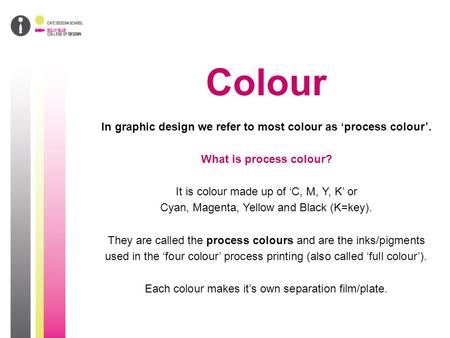 Colour In graphic design we refer to most colour as 'process colour'. What is process colour? It is colour made up of 'C, M, Y, K' or Cyan, Magenta, Yellow.
