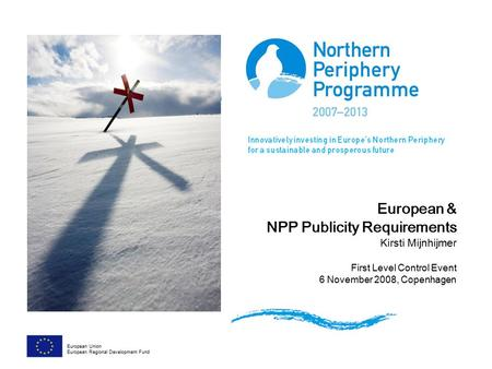 European & NPP Publicity Requirements Kirsti Mijnhijmer First Level Control Event 6 November 2008, Copenhagen European Union European Regional Development.
