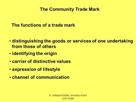 © Melanie Fiedler, Attorney at law 2005 Sofia The Community Trade Mark The functions of a trade mark distinguishing the goods or services of one undertaking.