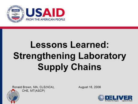 Lessons Learned: Strengthening Laboratory Supply Chains August 16, 2006Ronald Brown, MA, CLS(NCA), CHE, MT(ASCP)