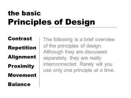 The basic Principles of Design The following is a brief overview of the principles of design. Although they are discussed separately, they are really interconnected.
