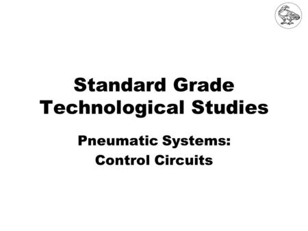 Standard Grade Technological Studies Pneumatic Systems: Control Circuits.
