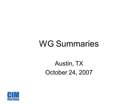 WG Summaries Austin, TX October 24, 2007. Process WG Co-chairs: Terry Saxton & Ed Dobrowolski Scope: Overall management of the CIMug Development and tuning.