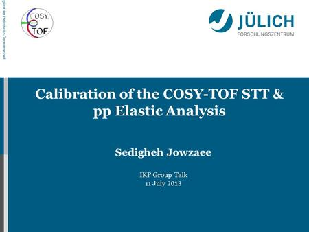 Mitglied der Helmholtz-Gemeinschaft Calibration of the COSY-TOF STT & pp Elastic Analysis Sedigheh Jowzaee IKP Group Talk 11 July 2013.