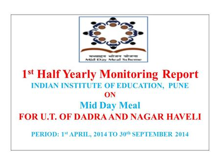1 st Half Yearly Monitoring Report INDIAN INSTITUTE OF EDUCATION, PUNE ON Mid Day Meal FOR U.T. OF DADRA AND NAGAR HAVELI PERIOD: 1 st APRIL, 2014 TO 30.
