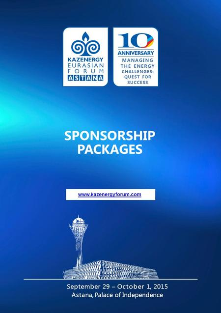 Www.kazenergyforum.com SPONSORSHIP PACKAGES September 29 – October 1, 2015 Astana, Palace of Independence MANAGING THE ENERGY CHALLENGES: QUEST FOR SUCCESS.