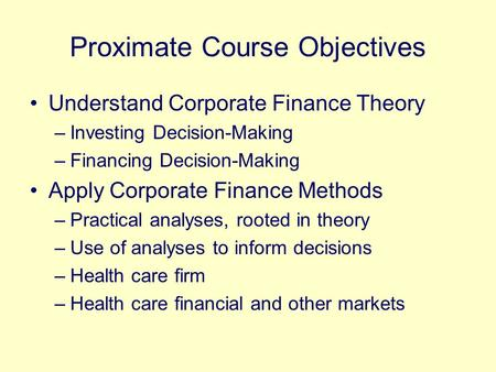 Proximate Course Objectives Understand Corporate Finance Theory –Investing Decision-Making –Financing Decision-Making Apply Corporate Finance Methods –Practical.
