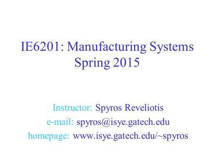 Instructor: Spyros Reveliotis   homepage:  IE6201: Manufacturing Systems Spring 2015.