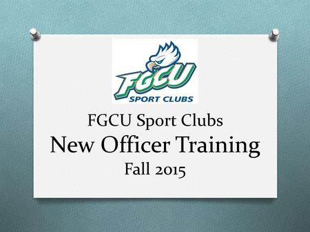 FGCU Sport Clubs New Officer Training Fall 2015. Introductions O Sarah DiStefano: Sport Clubs Coordinator O 239-590-7332 O Office: Fitness Center #306.