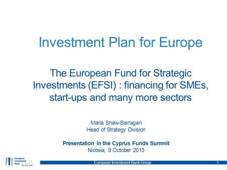 Investment Plan for Europe The European Fund for Strategic Investments (EFSI) : financing for SMEs, start-ups and many more sectors Maria Shaw-Barragan.