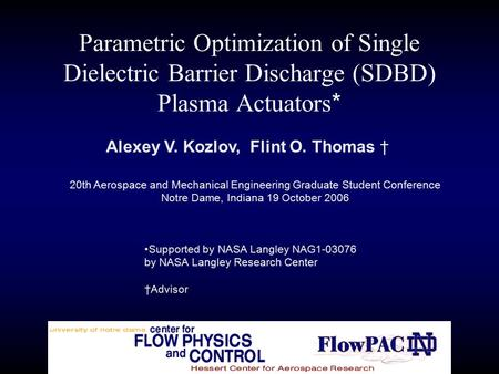 Parametric Optimization of Single Dielectric Barrier Discharge (SDBD) Plasma Actuators * Alexey V. Kozlov, Flint O. Thomas † 20th Aerospace and Mechanical.