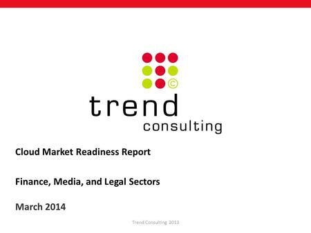 Cloud Market Readiness Report Finance, Media, and Legal Sectors March 2014 Trend Consulting 2013.