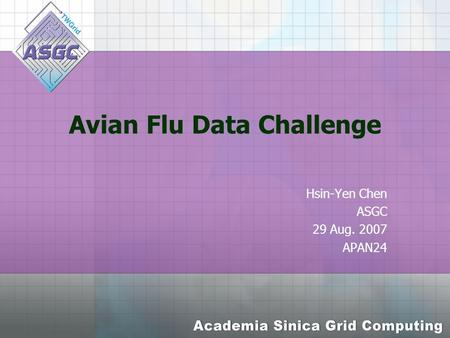 Avian Flu Data Challenge Hsin-Yen Chen ASGC 29 Aug. 2007 APAN24.