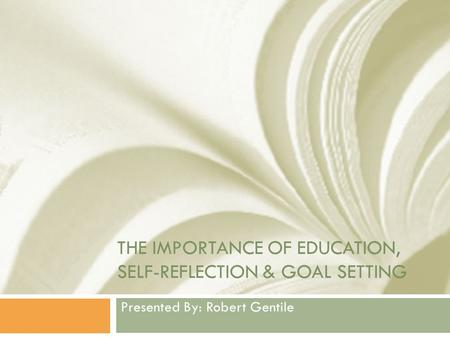 THE IMPORTANCE OF EDUCATION, SELF-REFLECTION & GOAL SETTING Presented By: Robert Gentile.