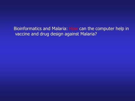 Bioinformatics and Malaria: How can the computer help in vaccine and drug design against Malaria?