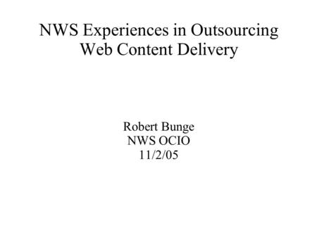 NWS Experiences in Outsourcing Web Content Delivery Robert Bunge NWS OCIO 11/2/05.