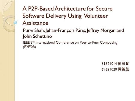 A P2P-Based Architecture for Secure Software Delivery Using Volunteer Assistance Purvi Shah, Jehan-François Pâris, Jeffrey Morgan and John Schettino IEEE.