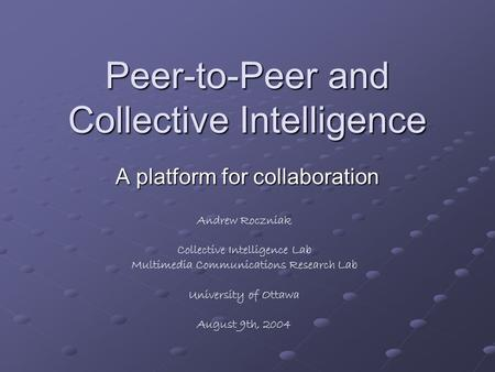 Peer-to-Peer and Collective Intelligence A platform for collaboration Andrew Roczniak Collective Intelligence Lab Multimedia Communications Research Lab.