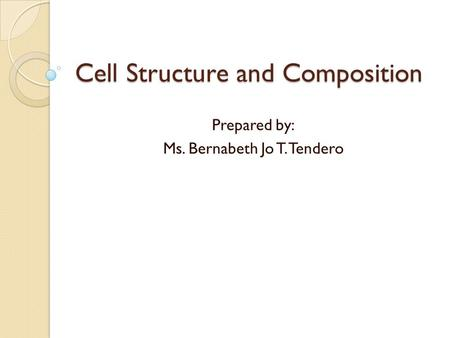 Cell Structure and Composition Prepared by: Ms. Bernabeth Jo T. Tendero.