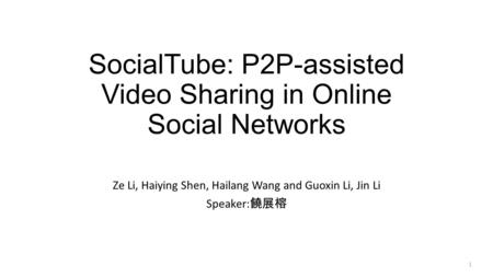 SocialTube: P2P-assisted Video Sharing in Online Social Networks Ze Li, Haiying Shen, Hailang Wang and Guoxin Li, Jin Li Speaker: 饒展榕 1.