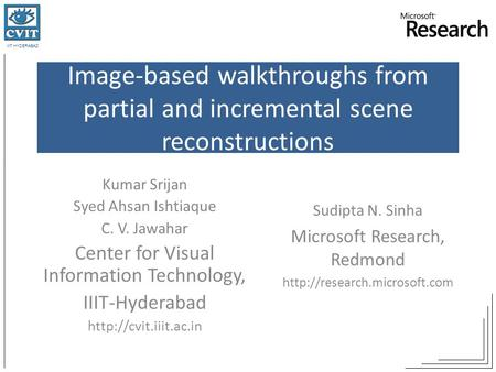 IIIT HYDERABAD Image-based walkthroughs from partial and incremental scene reconstructions Kumar Srijan Syed Ahsan Ishtiaque C. V. Jawahar Center for Visual.