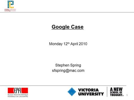 1 Google Case Monday 12 th April 2010 Stephen Spring