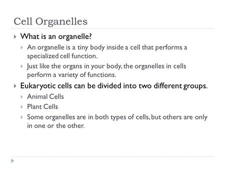Cell Organelles  What is an organelle?  An organelle is a tiny body inside a cell that performs a specialized cell function.  Just like the organs in.