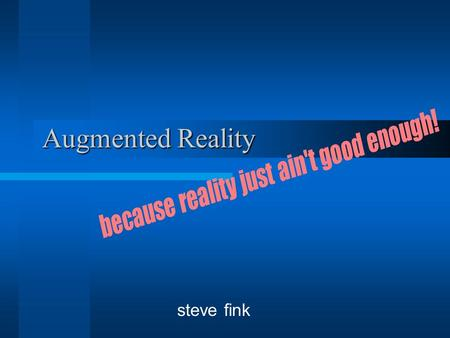 "Augmented Reality steve fink. Why? Use the real world as an interface Tailoring reality to the user –Look ma, no drugs! ""Less is more"" Combining strengths."