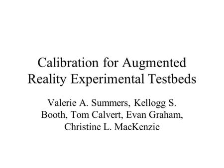 Copyright, 1999 © Valerie A. Summers Calibration for Augmented Reality Experimental Testbeds Valerie A. Summers, Kellogg S. Booth, Tom Calvert, Evan Graham,