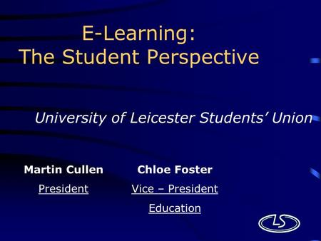 E-Learning: The Student Perspective University of Leicester Students' Union Martin Cullen President Chloe Foster Vice – President Education.