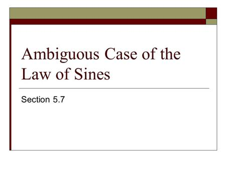Ambiguous Case of the Law of Sines Section 5.7. We get the ambiguous case when we are given SSA. Given a, b and A, find B. In calculator, inverse key.