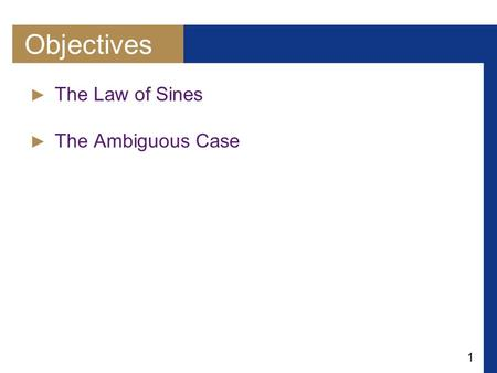 1 Objectives ► The Law of Sines ► The Ambiguous Case.