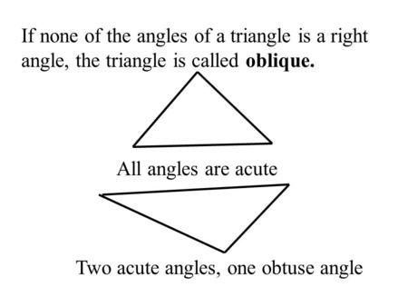If none of the angles of a triangle is a right angle, the triangle is called oblique. All angles are acute Two acute angles, one obtuse angle.