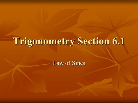 Trigonometry Section 6.1 Law of Sines. For a triangle, we will label the angles with capital letters A, B, C, and the sides with lowercase a, b, c where.