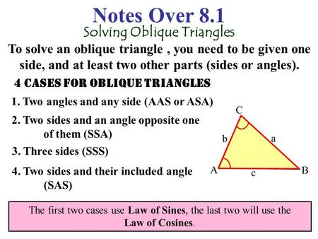 Notes Over 8.1 Solving Oblique Triangles To solve an oblique triangle, you need to be given one side, and at least two other parts (sides or angles).