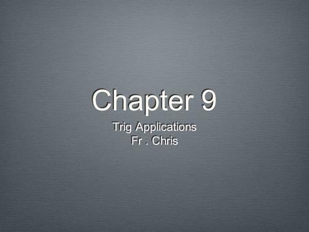 Chapter 9 Trig Applications Fr. Chris Trig Applications Fr. Chris.