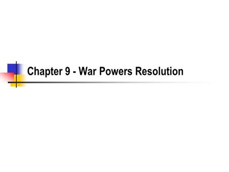 Chapter 9 - War Powers Resolution. The War Powers Resolution Parse each provision of the War Powers Resolution - figure out what each part means and be.