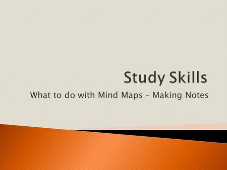 What to do with Mind Maps – Making Notes.  Learn to understand how to make notes using a mind map  Learn to use your memory.